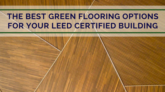 The Best Green Flooring Options for Your LEED Certified Building.png